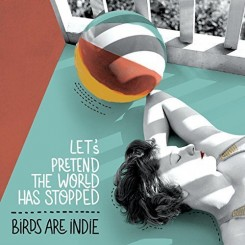 birds-are-indie---let's-pretend-the-world-has-stopped-(2016)