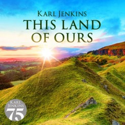 karl-jenkins---this-land-of-ours-(2007-2019)